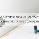 Fotografia Blogowa – Fotografia produktów w domowych warunkach